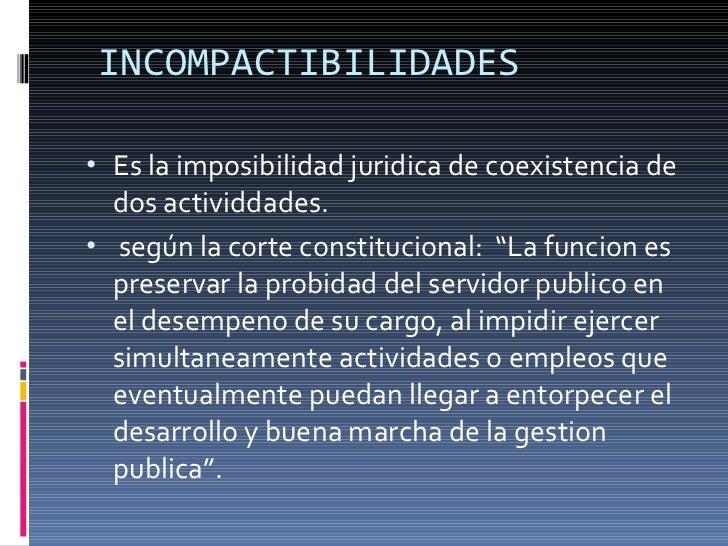 INCOMPACTIBILIDADES <ul><li>Es la imposibilidad juridica de coexistencia de dos actividdades. </li></ul><ul><li>según la c...