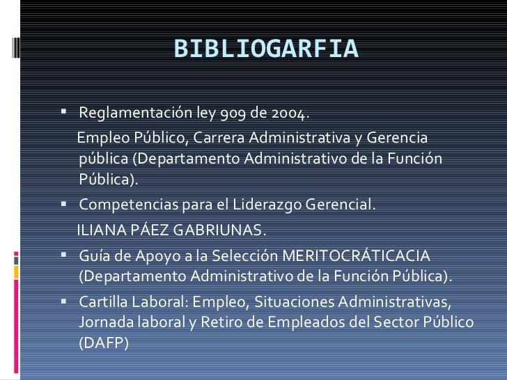 BIBLIOGARFIA <ul><li>Reglamentación ley 909 de 2004. </li></ul><ul><li>Empleo Público, Carrera Administrativa y Gerencia p...