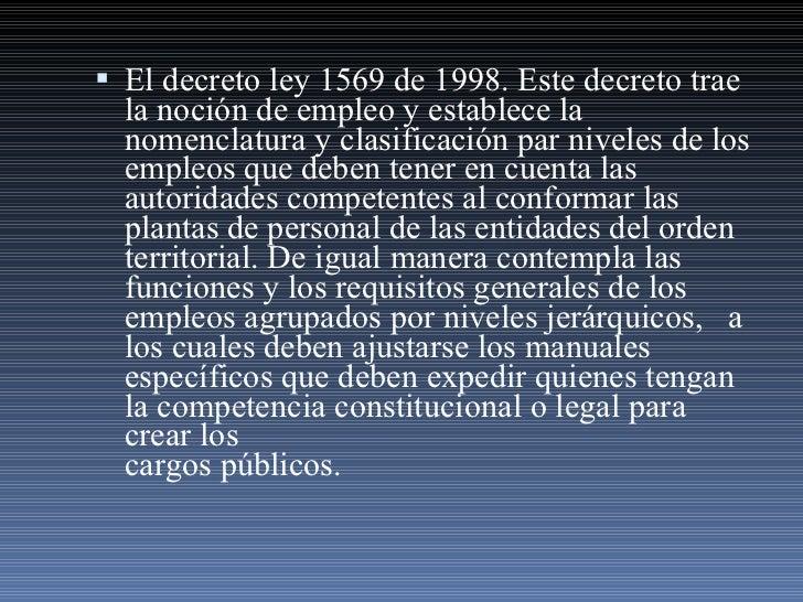<ul><li>El decreto ley 1569 de 1998. Este decreto trae la noción de empleo y establece la nomenclatura y clasificación par...