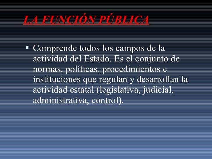 LA FUNCIÓN PÚBLICA <ul><li>Comprende todos los campos de la actividad del Estado. Es el conjunto de normas, políticas, pro...