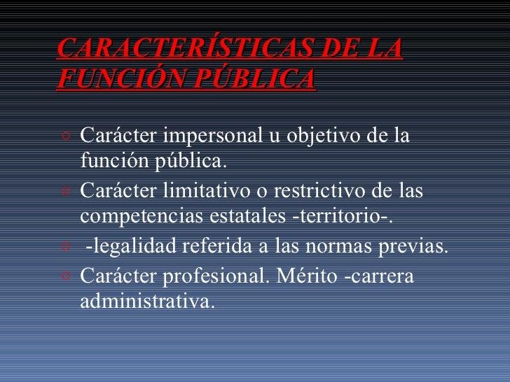 CARACTERÍSTICAS DE LA FUNCIÓN PÚBLICA <ul><li>Carácter impersonal u objetivo de la función pública. </li></ul><ul><li>Cará...