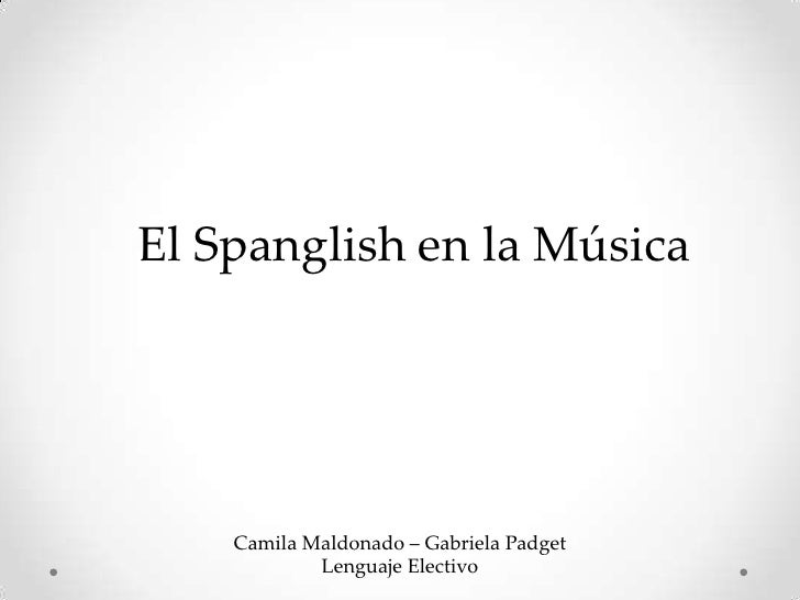 El Spanglish en la Música    Camila Maldonado – Gabriela Padget            Lenguaje Electivo