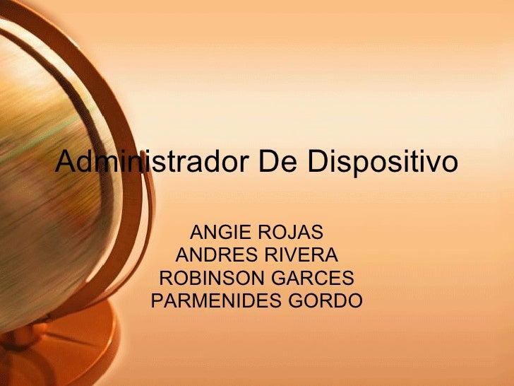 Administrador De Dispositivo ANGIE ROJAS ANDRES RIVERA ROBINSON GARCES PARMENIDES GORDO