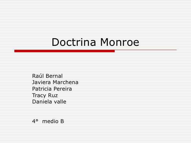 Doctrina Monroe Raúl Bernal  Javiera Marchena  Patricia Pereira Tracy Ruz  Daniela valle 4°  medio B