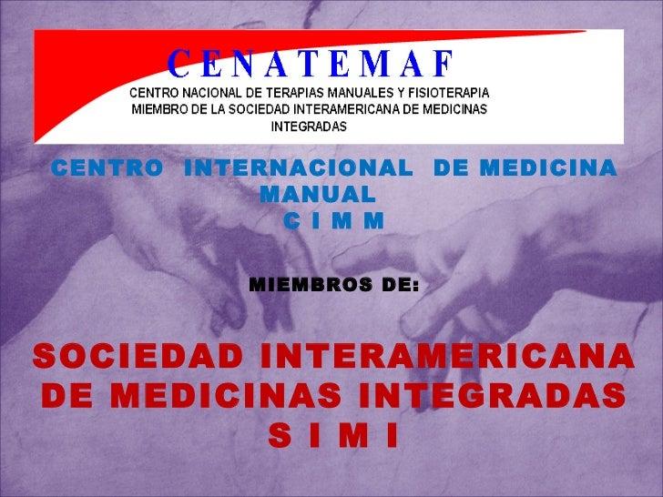 CENTRO  INTERNACIONAL  DE MEDICINA MANUAL C I M M MIEMBROS DE: SOCIEDAD INTERAMERICANA DE MEDICINAS INTEGRADAS S I M I