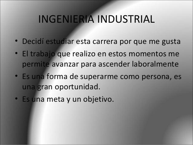 INGENIERIA INDUSTRIAL • Decidí estudiar esta carrera por que me gusta • El trabajo que realizo en estos momentos me permit...