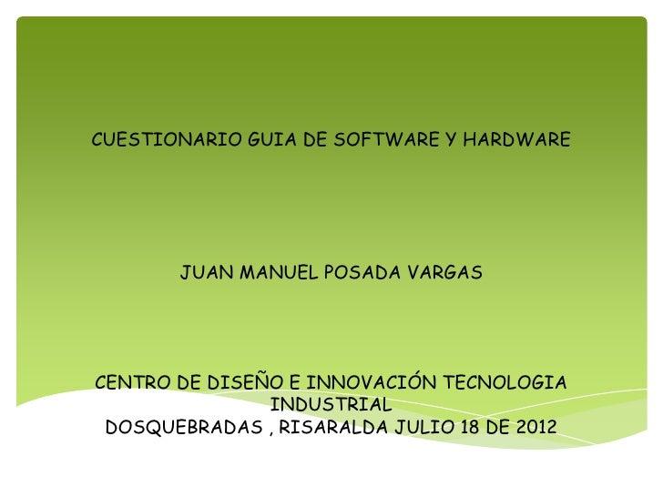 CUESTIONARIO GUIA DE SOFTWARE Y HARDWARE       JUAN MANUEL POSADA VARGASCENTRO DE DISEÑO E INNOVACIÓN TECNOLOGIA          ...