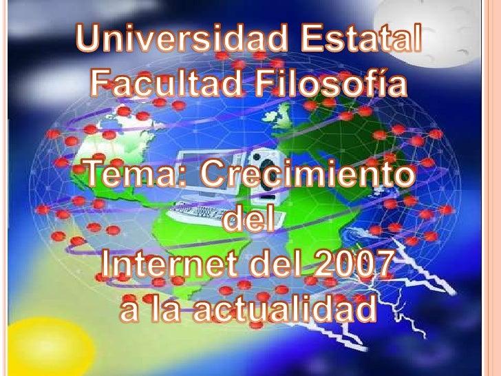 Universidad Estatal<br />Facultad Filosofía<br />Tema: Crecimiento del <br />Internet del 2007 <br />a la actualidad <br />