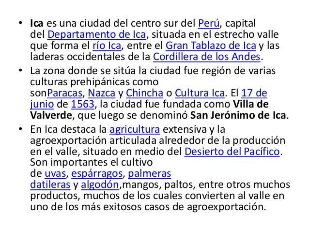 • Ica es una ciudad del centro sur del Perú, capital del Departamento de Ica, situada en el estrecho valle que forma el rí...