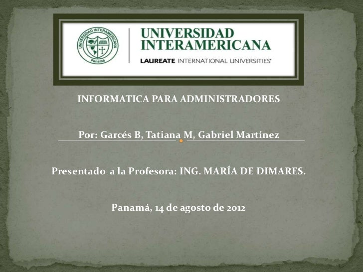 INFORMATICA PARA ADMINISTRADORES     Por: Garcés B, Tatiana M, Gabriel MartínezPresentado a la Profesora: ING. MARÍA DE DI...