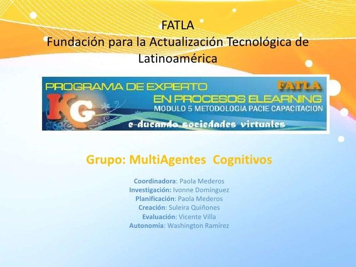 FATLAFundación para la Actualización Tecnológica de Latinoamérica<br />Grupo: MultiAgentesCognitivos<br />Coordinadora: Pa...