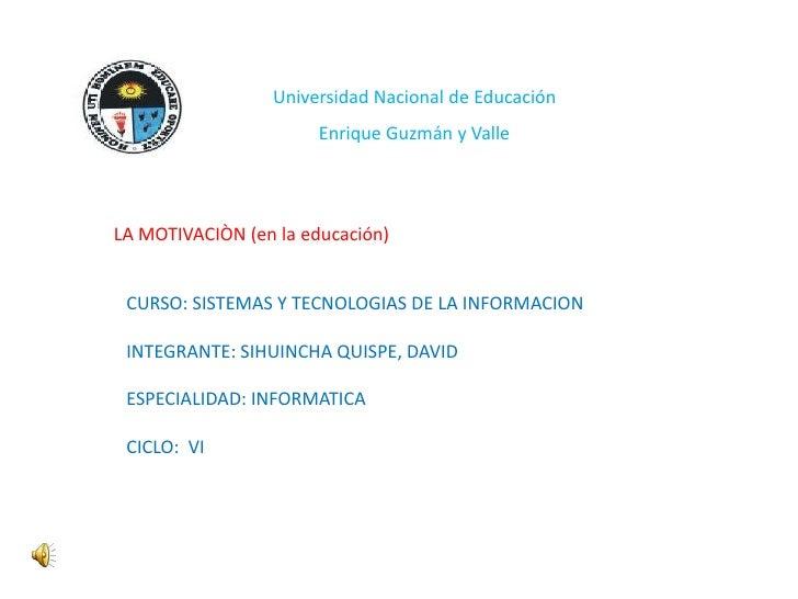 Universidad Nacional de Educación                       Enrique Guzmán y ValleLA MOTIVACIÒN (en la educación) CURSO: SISTE...