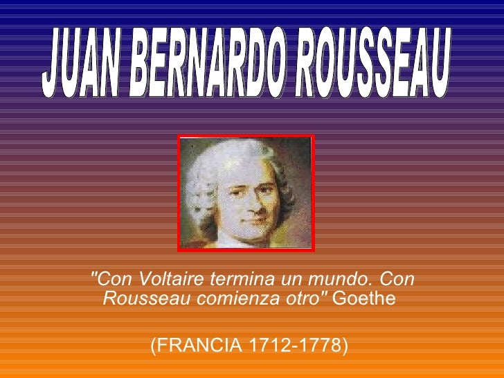 """Con Voltaire termina un mundo. Con Rousseau comienza otro""  Goethe  (FRANCIA 1712-1778)  JUAN BERNARDO ROUSSEAU"