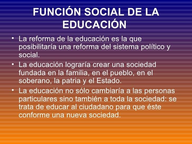 FUNCIÓN SOCIAL DE LA EDUCACIÓN   <ul><li>La reforma de la educación es la que posibilitaría una reforma del sistema políti...