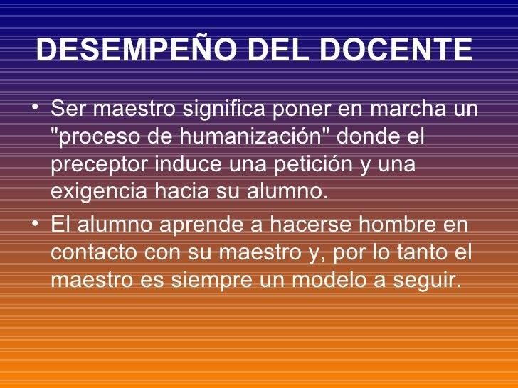 DESEMPEÑO DEL DOCENTE   <ul><li>Ser maestro significa poner en marcha un &quot;proceso de humanización&quot; donde el prec...