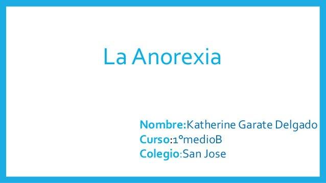 La Anorexia Nombre:Katherine Garate Delgado Curso:1°medioB Colegio:San Jose