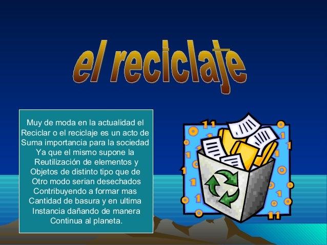 Muy de moda en la actualidad elReciclar o el reciclaje es un acto deSuma importancia para la sociedad   Ya que el mismo su...