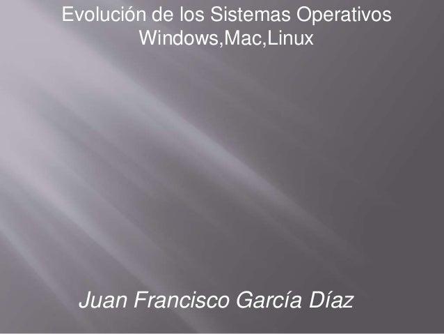 Evolución de los Sistemas Operativos  Windows,Mac,Linux  Juan Francisco García Díaz