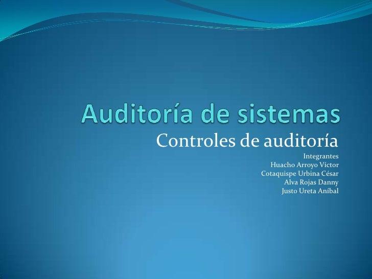 Controles de auditoría                        Integrantes              Huacho Arroyo Víctor            Cotaquispe Urbina C...