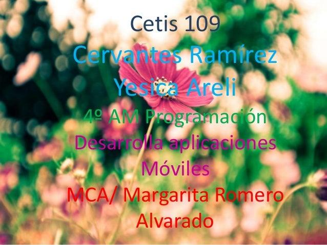 Cetis 109 Cervantes Ramírez Yesica Areli 4º AM Programación Desarrolla aplicaciones Móviles MCA/ Margarita Romero Alvarado