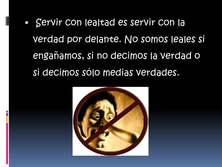 Servir con lealtad es servir con la verdad por delante. No somos leales si engañamos, si no decimos la verdad o si decimo...