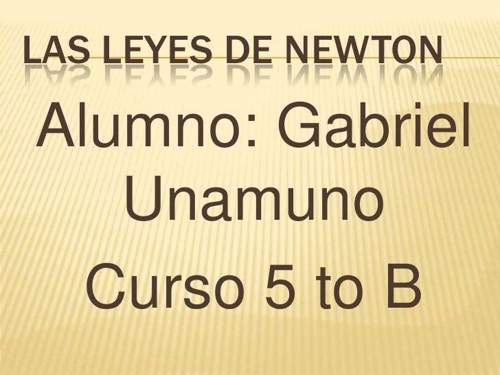 LAS LEYES DE NEWTONAlumno: Gabriel   Unamuno  Curso 5 to B