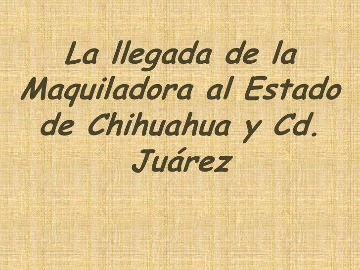 La llegada de laMaquiladora al Estado de Chihuahua y Cd.       Juárez