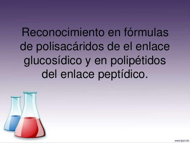 Reconocimiento en fórmulasde polisacáridos de el enlace glucosídico y en polipétidos    del enlace peptídico.