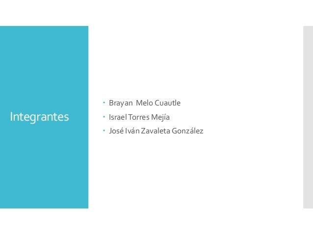 Integrantes  Brayan Melo Cuautle  IsraelTorres Mejía  José Iván Zavaleta González