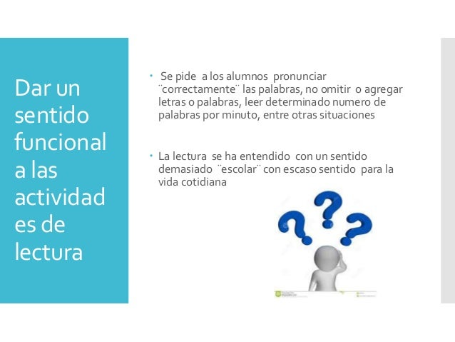 Dar un sentido funcional a las actividad es de lectura  Se pide a los alumnos pronunciar ¨correctamente¨ las palabras, no...