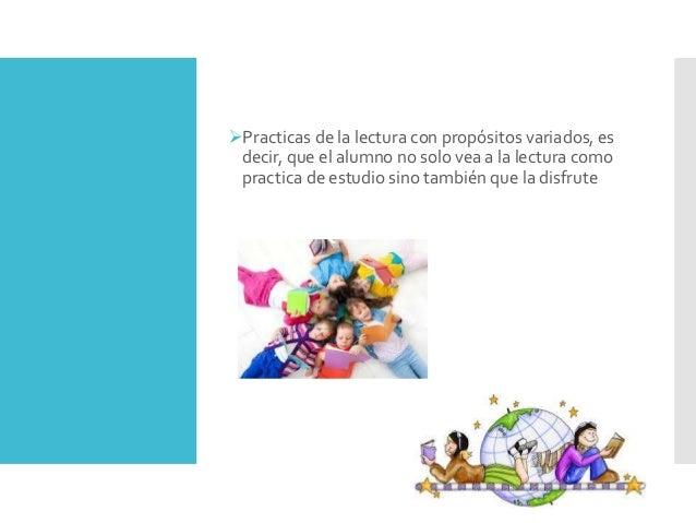Practicas de la lectura con propósitos variados, es decir, que el alumno no solo vea a la lectura como practica de estudi...