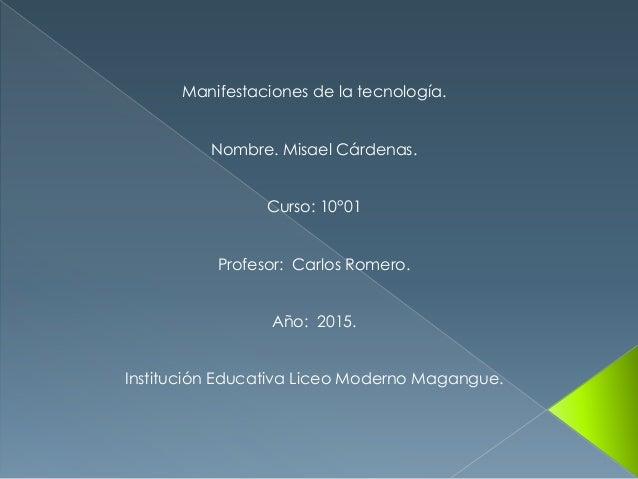 Manifestaciones de la tecnología. Nombre. Misael Cárdenas. Curso: 10°01 Profesor: Carlos Romero. Año: 2015. Institución Ed...
