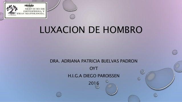 LUXACION DE HOMBRO DRA. ADRIANA PATRICIA BUELVAS PADRON OYT H.I.G.A DIEGO PAROISSEN 2016