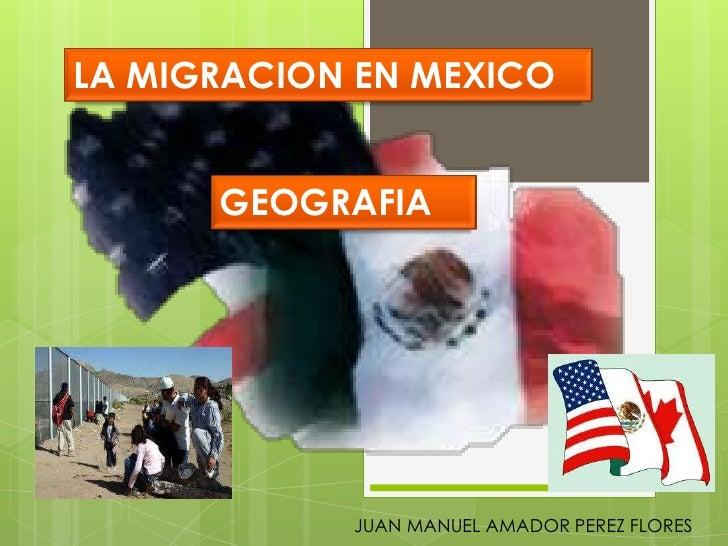 LA MIGRACION EN MEXICO<br />GEOGRAFIA<br />JUAN MANUEL AMADOR PEREZ FLORES<br />