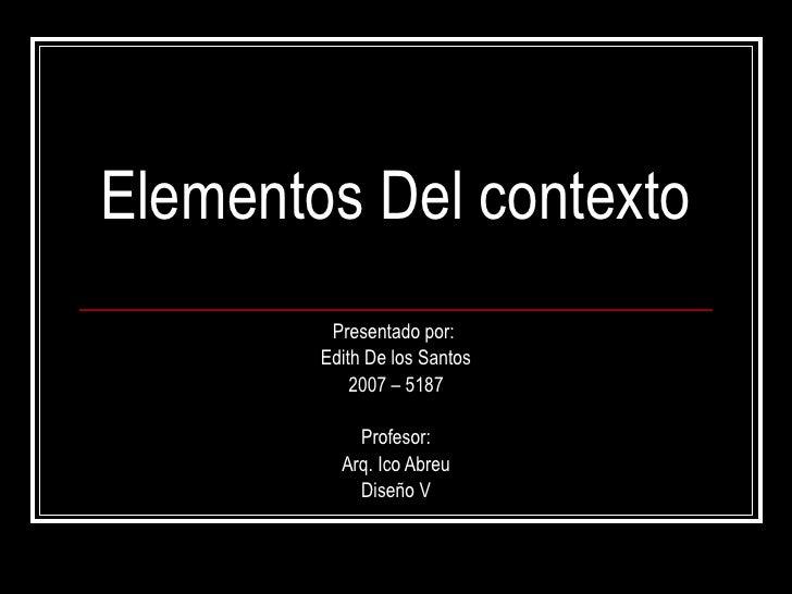Elementos Del contexto Presentado por:  Edith De los Santos 2007 – 5187 Profesor: Arq. Ico Abreu Diseño V
