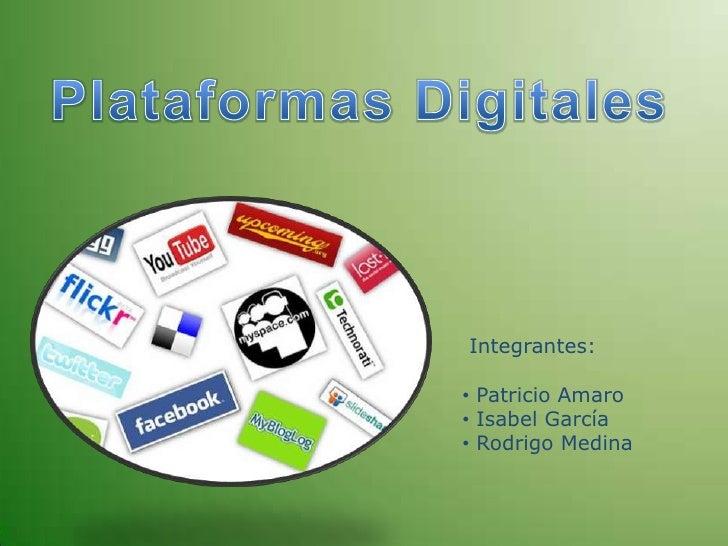 Plataformas Digitales<br /> Integrantes:<br /><ul><li> Patricio Amaro