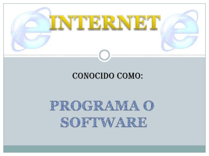 INTERNET<br />CONOCIDO COMO:<br />PROGRAMA O <br />SOFTWARE<br />