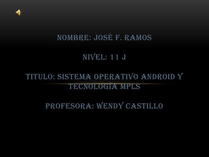 nombre: José f. ramosnivel: 11 jtitulo: sistema operativo android y tecnología MPLSprofesora: wendy castillo<br />