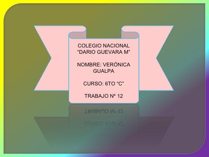 """COLEGIO NACIONAL""""DARIO GUEVARA M""""NOMBRE: VERÓNICA    GUALPA CURSO: 6TO """"C""""  TRABAJO Nº 12"""