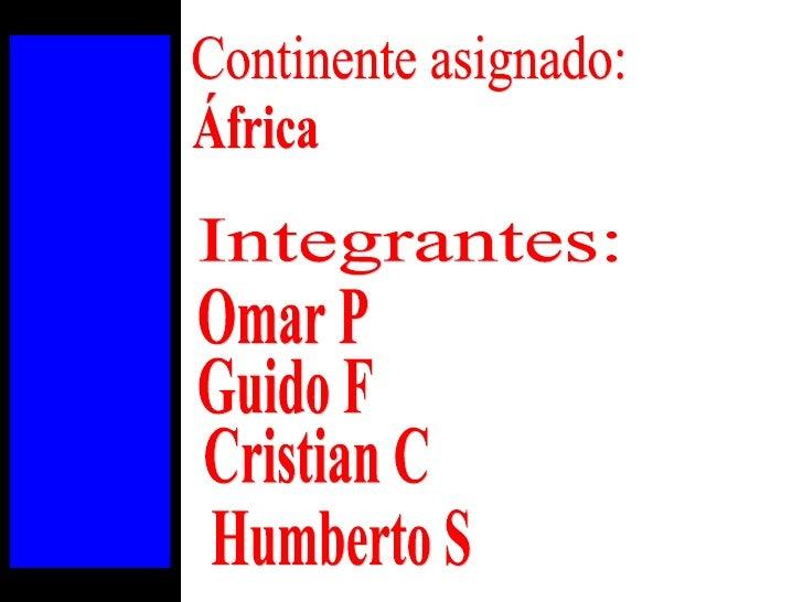 África Continente asignado: Integrantes: Omar P Humberto S Cristian C Guido F