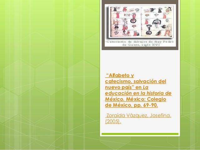 """""""Alfabeto ycatecismo, salvación delnuevo país"""" en Laeducación en la historia deMéxico. México: Colegiode México, pp. 69-90..."""