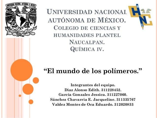 """UNIVERSIDAD NACIONAL AUTÓNOMA DE MÉXICO. COLEGIO DE CIENCIAS Y HUMANIDADES PLANTEL NAUCALPAN. QUÍMICA IV. """"El mundo de los..."""