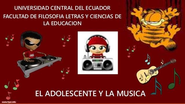 UNIVERSIDAD CENTRAL DEL ECUADOR FACULTAD DE FILOSOFIA LETRAS Y CIENCIAS DE LA EDUCACION EL ADOLESCENTE Y LA MUSICA