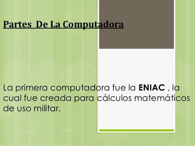 Partes De La Computadora  La primera computadora fue la ENIAC , la  cual fue creada para cálculos matemáticos  de uso mili...