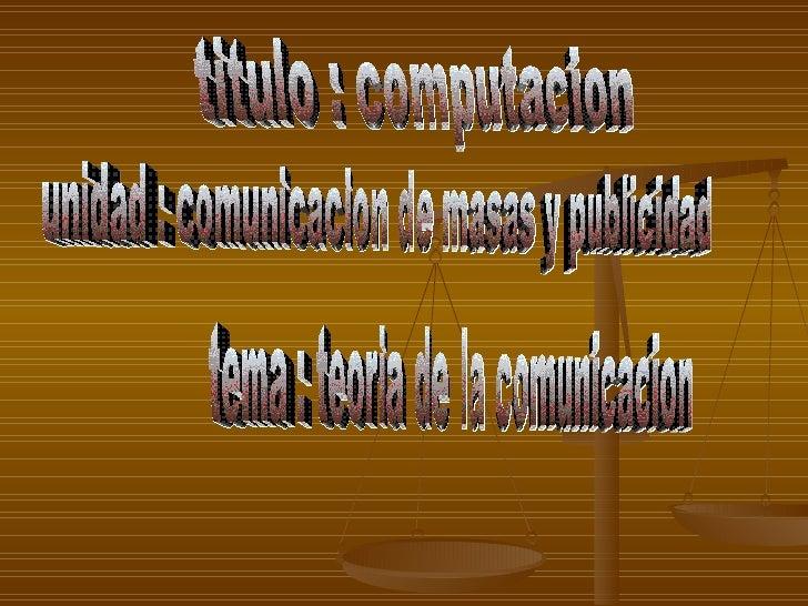 titulo : computacion unidad : comunicacion de masas y publicidad tema : teoria de la comunicacion