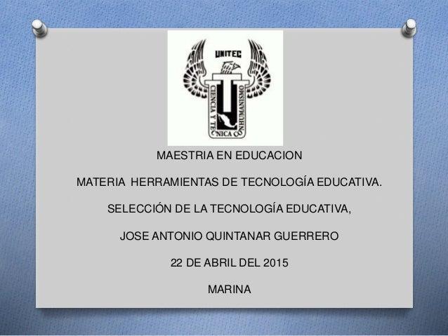 MAESTRIA EN EDUCACION MATERIA HERRAMIENTAS DE TECNOLOGÍA EDUCATIVA. SELECCIÓN DE LA TECNOLOGÍA EDUCATIVA, JOSE ANTONIO QUI...