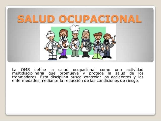SALUD OCUPACIONALLa OMS define la salud ocupacional como una actividadmultidisciplinaria que promueve y protege la salud d...