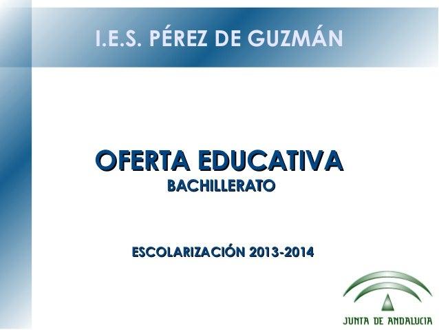 I.E.S. PÉREZ DE GUZMÁN OFERTA EDUCATIVAOFERTA EDUCATIVA BACHILLERATOBACHILLERATO ESCOLARIZACIÓN 2013-2014ESCOLARIZACIÓN 20...