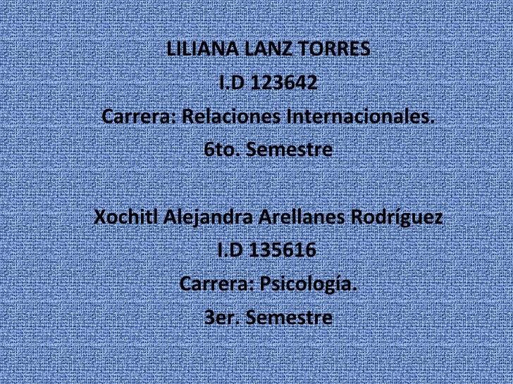 LILIANA LANZ TORRES I.D 123642 Carrera: Relaciones Internacionales. 6to. Semestre Xochitl Alejandra Arellanes Rodríguez I....