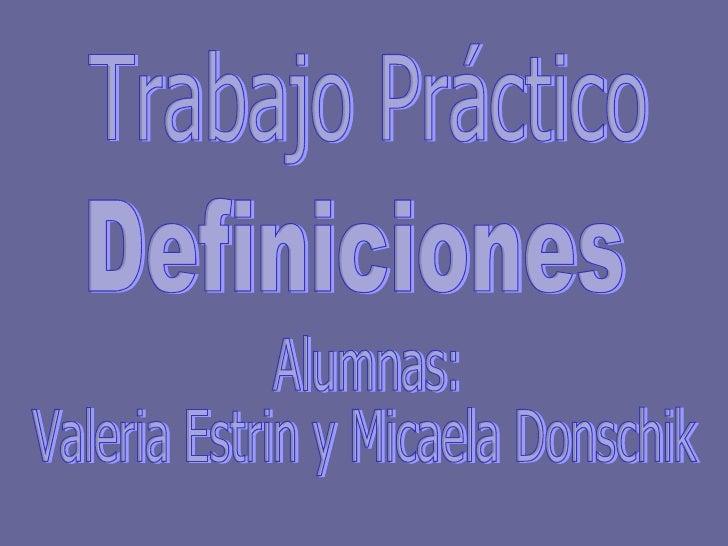 Trabajo Práctico Definiciones Alumnas: Valeria Estrin y Micaela Donschik